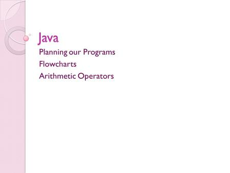 Java Planning our Programs Flowcharts Arithmetic Operators.