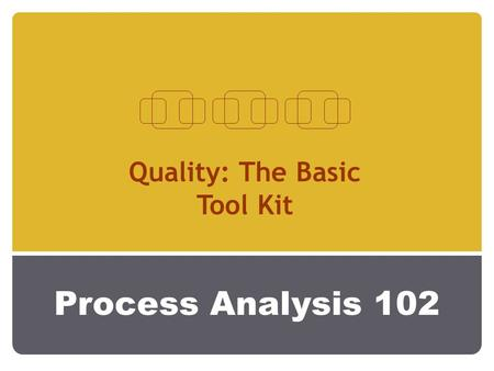Process Analysis 102 Quality: The Basic Tool Kit.
