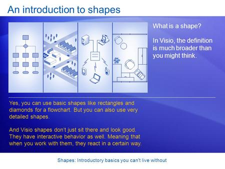 Shapes: Introductory basics you can't live without An introduction to shapes What is a shape? In Visio, the definition is much broader than you might think.