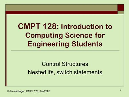 © Janice Regan, CMPT 128, Jan 2007 0 CMPT 128: Introduction to Computing Science for Engineering Students Control Structures Nested ifs, switch statements.