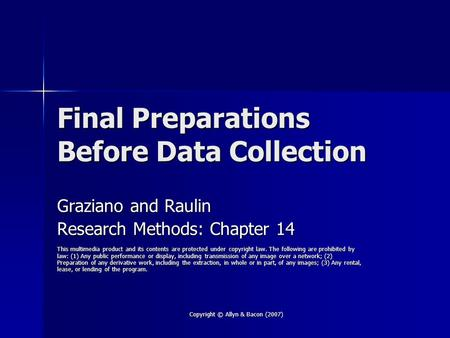 Copyright © Allyn & Bacon (2007) Final Preparations Before Data Collection Graziano and Raulin Research Methods: Chapter 14 This multimedia product and.