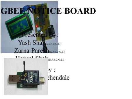 ZIGBEE NOTICE BOARD Presented By: Yash Shah (D.J.S.C.O.E.) Zarna Parekh (D.J.S.C.O.E.) Hansal Shah (D.J.S.C.O.E.) Guided by : Prof.Ninad Mehendale.