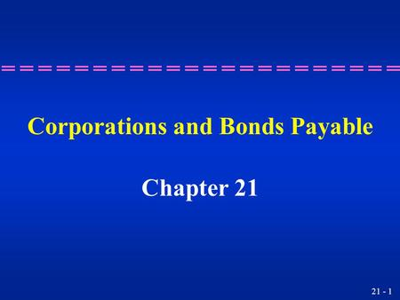 21 - 1 Corporations and Bonds Payable Chapter 21.