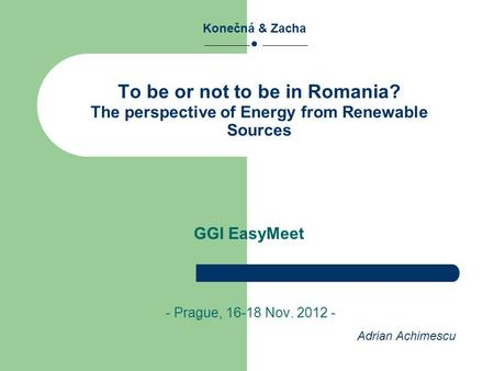 To be or not to be in Romania? The perspective of Energy from Renewable Sources - Prague, 16-18 Nov. 2012 - Konečná & Zacha ● GGI EasyMeet Adrian Achimescu.