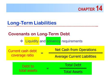 CHAPTER 14 Long-Term Liabilities ……..…………………………………………………………... Covenants on Long-Term Debt  Liquidity and solvency requirements Current cash debt coverage.