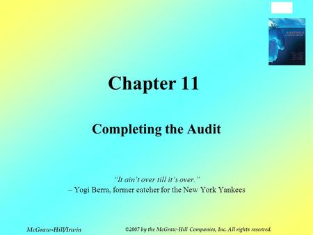 "11-1 McGraw-Hill/Irwin ©2007 by the McGraw-Hill Companies, Inc. All rights reserved. Chapter 11 Completing the Audit ""It ain't over till it's over."" –"