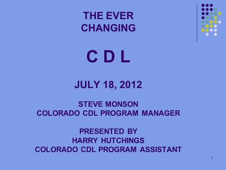 1 THE EVER CHANGING C D L JULY 18, 2012 STEVE MONSON COLORADO CDL PROGRAM MANAGER PRESENTED BY HARRY HUTCHINGS COLORADO CDL PROGRAM ASSISTANT.