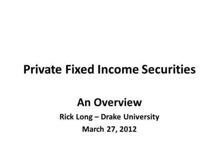 Private Fixed Income Securities An Overview Rick Long – Drake University March 27, 2012.