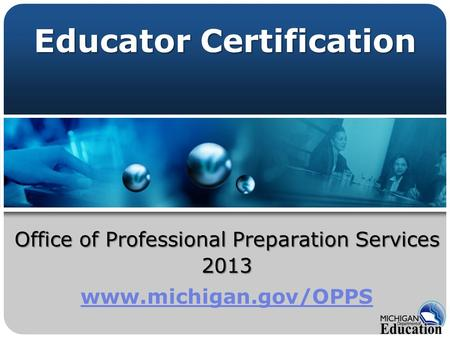 Office of Professional Preparation Services 2013 www.michigan.gov/OPPS Educator Certification.