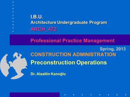 CONSTRUCTION ADMINISTRATION Preconstruction Operations Dr. Alaattin Kanoğlu Spring, 2013 Professional Practice Management I.B.U. Architecture Undergraduate.