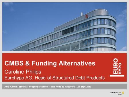 APB Annual Seminar: Property Finance – The Road to Recovery ‌ 21 Sept 2010 CMBS & Funding Alternatives Caroline Philips Eurohypo AG, Head of Structured.