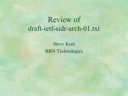 Review of draft-ietf-sidr-arch-01.txt Steve Kent BBN Technologies.