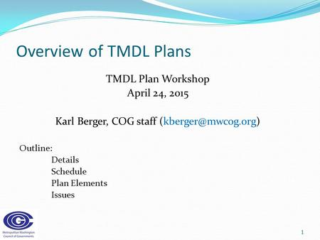 Overview of TMDL Plans TMDL Plan Workshop April 24, 2015 Karl Berger, COG staff Outline: Details Schedule Plan Elements Issues 1.