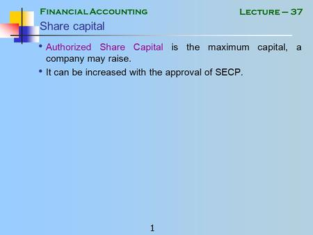Financial Accounting 1 Lecture – 37 Share capital Authorized Share Capital is the maximum capital, a company may raise. It can be increased with the approval.