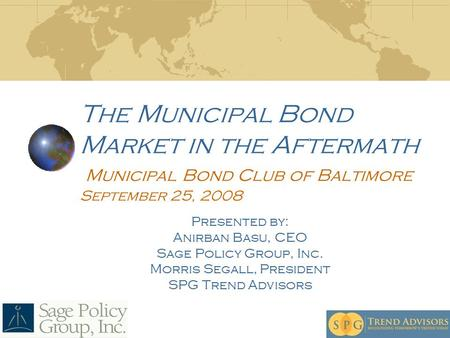The Municipal Bond Market in the Aftermath Municipal Bond Club of Baltimore September 25, 2008 Presented by: Anirban Basu, CEO Sage Policy Group, Inc.