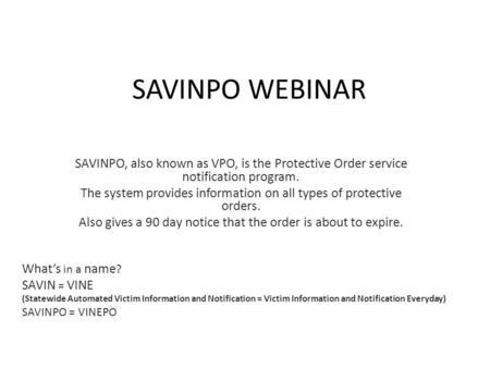 SAVINPO WEBINAR SAVINPO, also known as VPO, is the Protective Order service notification program. The system provides information on all types of protective.