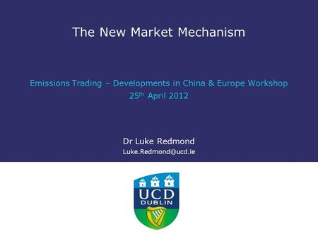 The New Market Mechanism Emissions Trading – Developments in China & Europe Workshop 25 th April 2012 Dr Luke Redmond