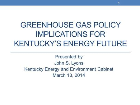 GREENHOUSE GAS POLICY IMPLICATIONS FOR KENTUCKY'S ENERGY FUTURE Presented by John S. Lyons Kentucky Energy and Environment Cabinet March 13, 2014 1.