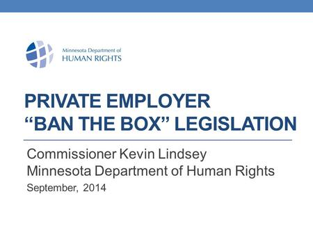 "PRIVATE EMPLOYER ""BAN THE BOX"" LEGISLATION Commissioner Kevin Lindsey Minnesota Department of Human Rights September, 2014."