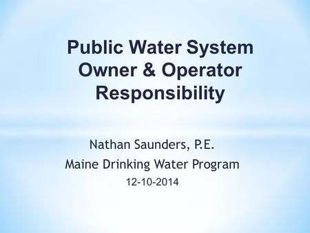Nathan Saunders, P.E. Maine Drinking Water Program 12-10-2014 Public Water System Owner & Operator Responsibility.