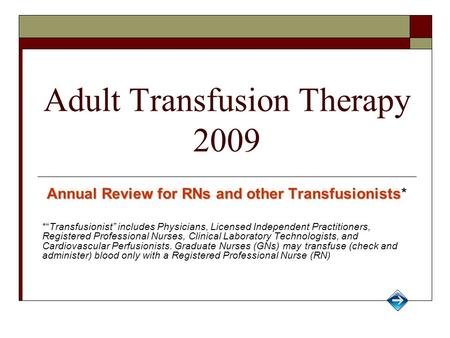 "Adult Transfusion Therapy 2009 Annual Review for RNs and other Transfusionists Annual Review for RNs and other Transfusionists* *""Transfusionist"" includes."