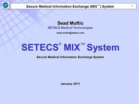 1 1 Secure Medical Information Exchange (MIX ™ ) System Sead Muftic SETECS Medical Technologies SETECS MIXSystem SETECS ® MIX ™