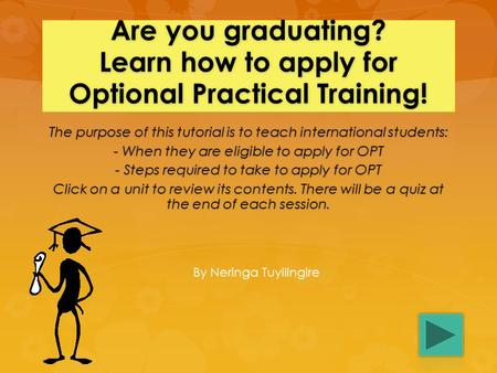 Are you graduating? Learn how to apply for Optional Practical Training! The purpose of this tutorial is to teach international students: - When they are.