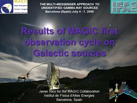 Results of MAGIC first observation cycle on Galactic sources Javier Rico for the MAGIC Collaboration Institut de Física d'Altes Energies Barcelona, Spain.