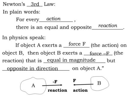 Newton's ______ Law: In plain words: For every_____________, there is an equal and opposite____________. In physics speak: If object A exerts a __________.