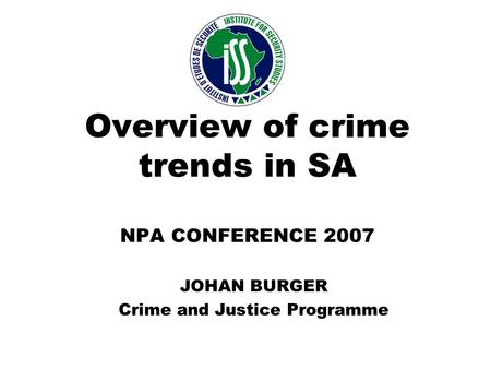 Overview of crime trends in SA NPA CONFERENCE 2007 JOHAN BURGER Crime and Justice Programme.