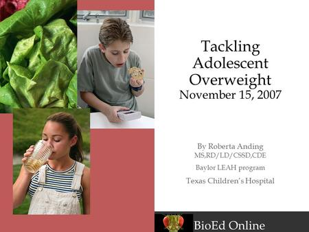 BioEd Online Tackling Adolescent Overweight November 15, 2007 By Roberta Anding MS,RD/LD/CSSD,CDE Baylor LEAH program Texas Children's Hospital.