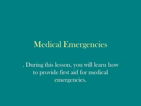 Medical Emergencies. During this lesson, you will learn how to provide first aid for medical emergencies.