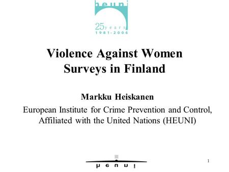 1 Violence Against Women Surveys in Finland Markku Heiskanen European Institute for Crime Prevention and Control, Affiliated with the United Nations (HEUNI)