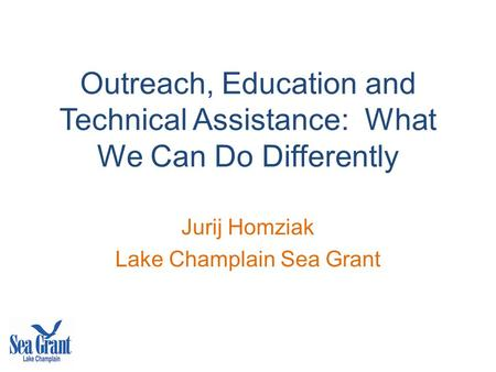 Outreach, Education and Technical Assistance: What We Can Do Differently Jurij Homziak Lake Champlain Sea Grant.