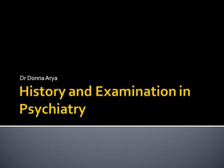Dr Donna Arya.  In Psychiatry history= medical history and examination  Getting the environment right  The basic introduction for any patient  Open.