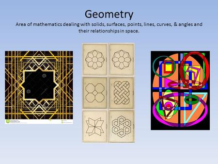 Geometry Area of mathematics dealing with solids, surfaces, points, lines, curves, & angles and their relationships in space.