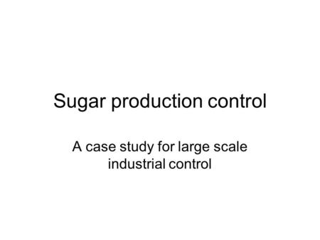 Sugar production control A case study for large scale industrial control.