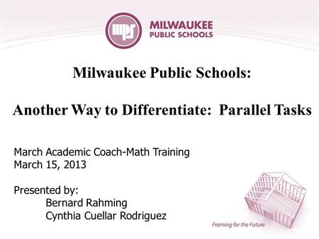 Milwaukee Public Schools: Another Way to Differentiate: Parallel Tasks March Academic Coach-Math Training March 15, 2013 Presented by: Bernard Rahming.