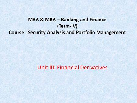MBA & MBA – Banking and Finance (Term-IV) Course : Security Analysis and Portfolio Management Unit III: Financial Derivatives.