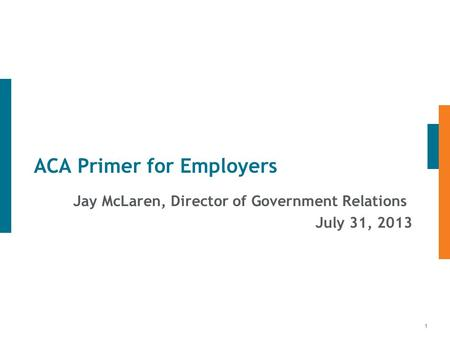 1 ACA Primer for Employers Jay McLaren, Director of Government Relations July 31, 2013.