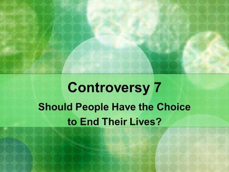 Controversy 7 Should People Have the Choice to End Their Lives?