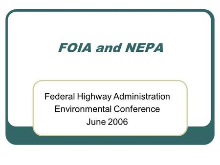 FOIA and NEPA Federal Highway Administration Environmental Conference June 2006.