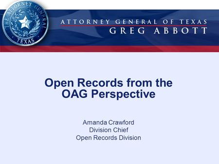 Open Records from the OAG Perspective Amanda Crawford Division Chief Open Records Division.