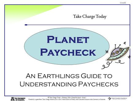 1.3.4.G1 © Take Charge Today – February 2006– Planet Paycheck – Slide 1 Funded by a grant from Take Charge America, Inc. to the Norton School of Family.