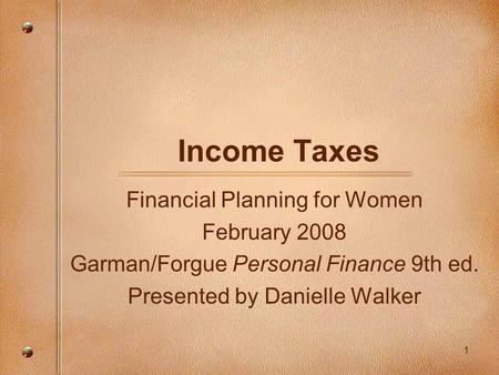 1 Income Taxes Financial Planning for Women February 2008 Garman/Forgue Personal Finance 9th ed. Presented by Danielle Walker.