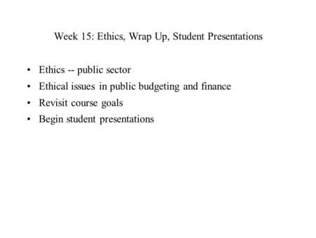 Week 15: Ethics, Wrap Up, Student Presentations Ethics -- public sector Ethical issues in public budgeting and finance Revisit course goals Begin student.