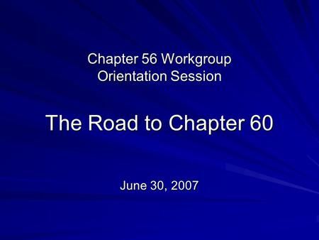 Chapter 56 Workgroup Orientation Session The Road to Chapter 60 June 30, 2007.