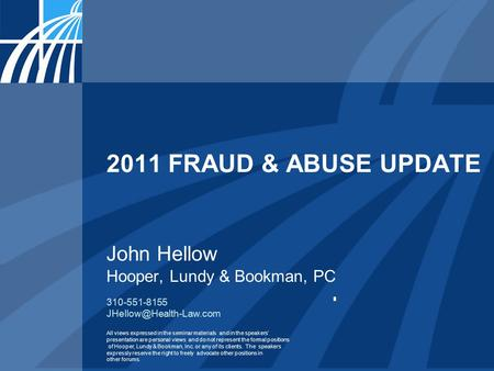 2011 FRAUD & ABUSE UPDATE John Hellow Hooper, Lundy & Bookman, PC 310-551-8155 All views expressed in the seminar materials and.