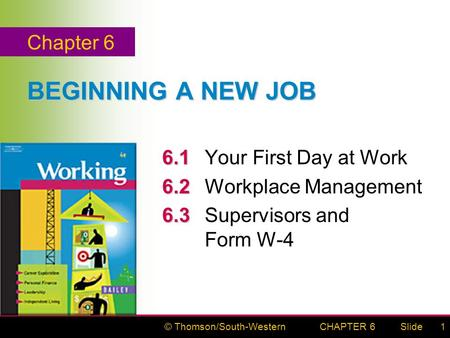© Thomson/South-WesternSlideCHAPTER 61 BEGINNING A NEW JOB 6.1 6.1Your First Day at Work 6.2 6.2Workplace Management 6.3 6.3Supervisors and Form W-4 Chapter.