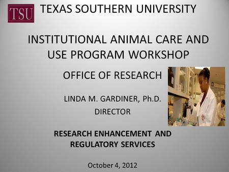 TEXAS SOUTHERN UNIVERSITY INSTITUTIONAL ANIMAL CARE AND USE PROGRAM WORKSHOP OFFICE OF RESEARCH LINDA M. GARDINER, Ph.D. DIRECTOR RESEARCH ENHANCEMENT.
